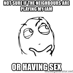 thinking guy - Not sure if the neighbours are playing my jam Or having sex