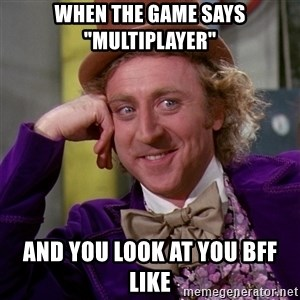 "Willy Wonka - when the game says ""multiplayer"" and you look at you bff like"