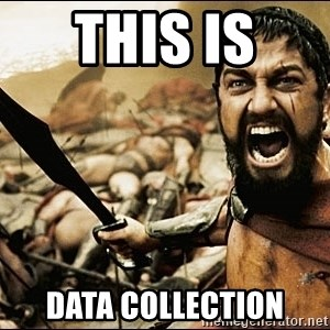 This Is Sparta Meme - this is  data collection