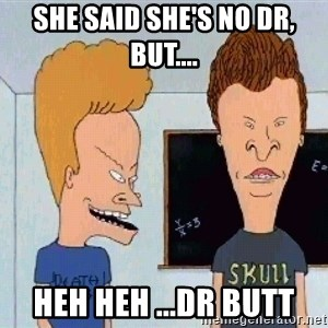 Beavis and butthead - she said she's no Dr, but.... heh heh ...Dr butt