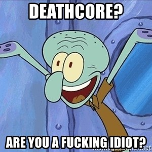 Guess What Squidward - Deathcore? Are you a Fucking idiot?