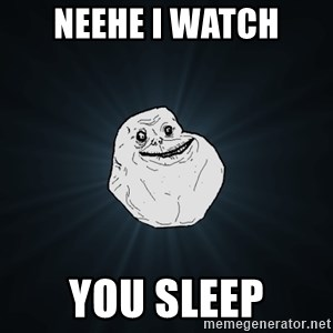 Forever Alone - neehe i watch you sleep