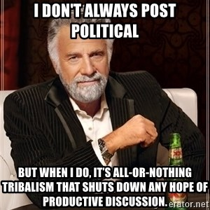 The Most Interesting Man In The World - I don't always post political But when i do, it's all-or-nothing tribalism that shuts down any hope of productive discussion.