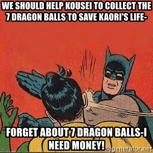 batman slap robin - We should help Kousei to collect the 7 dragon balls to save Kaori's life- Forget about 7 dragon balls-I need money!