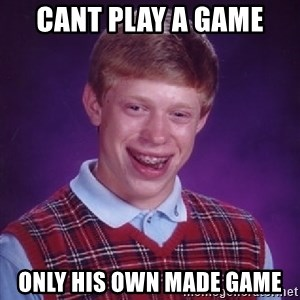 Bad Luck Brian - cant play a game only his own made game