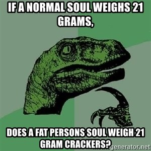 Philosoraptor - If a normal soul weighs 21 grams,  does a fat persons soul weigh 21 gram crackers?