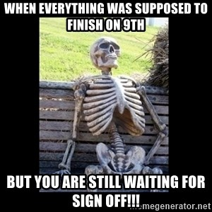 Still Waiting - When everything was supposed to finish on 9th But you are still waiting for sign off!!!