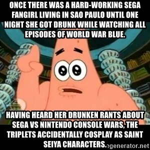 ugly barnacle patrick - Once there was a hard-working Sega fangirl living in Sao Paulo until one night she got drunk while watching all episodes of World War Blue. Having heard her drunken rants about Sega vs Nintendo console wars, the triplets accidentally cosplay as Saint Seiya characters.