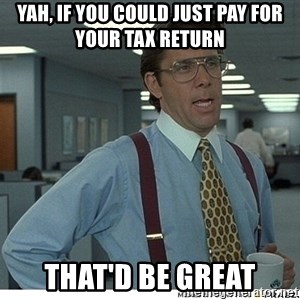 Yeah If You Could Just - yah, if you could just pay for your tax return  that'd be great
