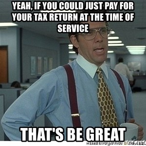 Yeah If You Could Just - yeah, if you could just pay for your tax return at the time of service that's be great