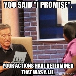 """Maury Lie Detector - You said """"I promise"""".   Your actions have determined that was a lie."""