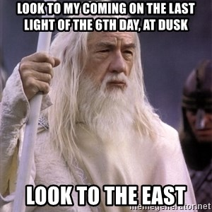 White Gandalf - look to my coming on the last light of the 6th day, at dusk look to the east
