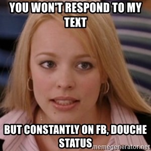 mean girls - You won't respond to my text  But constantly on Fb, douche status