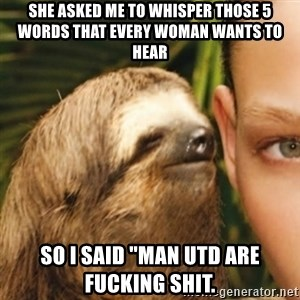 "Whispering sloth - She asked me to whisper those 5 words that every woman wants to hear So I said ""Man Utd are fucking shit."