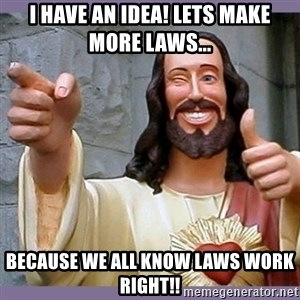 buddy jesus - I have an Idea! Lets make more laws... Because we all know laws work right!!