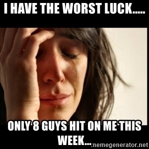 First World Problems - I have the worst luck..... Only 8 guys hit on me this week...