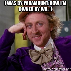 Willy Wonka - I was by Paramount, now I'm owned by WB. :(