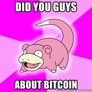 Slowpoke - Did you Guys About bitcoin