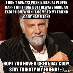 Stay Thirsty - I don't always wish bisexual people happy birthday but I always make an exception  when it come to my friend cody hamelton! Hope you have a great day cody, stay thirsty my friend! :-)