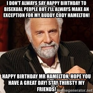 Stay Thirsty - I don't always say happy birthday to bisexual people but i'll always make an exception for my buddy cody hamelton! happy birthday mr hamelton, hope you have a great day! STAY THIRSTY MY FRIENDS!
