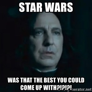 Always Snape - Star wars Was that the best you could come up with?!?!?!