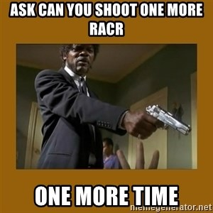 say what one more time - Ask can you shoot one more racr One more time