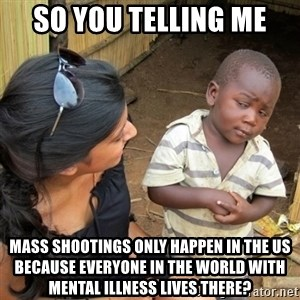 skeptical black kid - So you telling me Mass shootings only happen in the US because everyone in the world with mental illness lives there?
