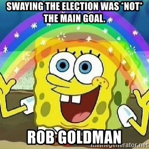 Imagination - Swaying the election was *NOT* the main goal. Rob Goldman