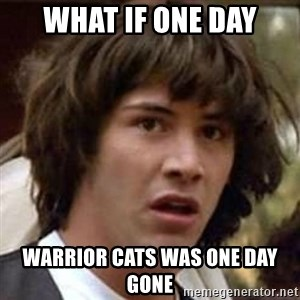Conspiracy Keanu - What if one day warrior cats was one day gone