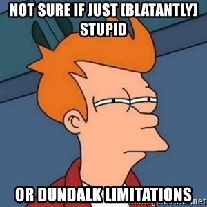 Not sure if troll - Not sure if just [blatantly] stupid or dundalk limitations