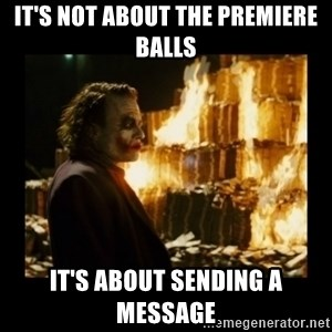 Not about the money joker - It's not about the premiere balls It's about sending a message