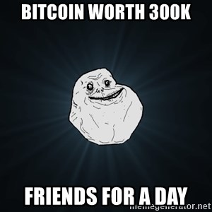 Forever Alone - bitcoin worth 300k friends for a day