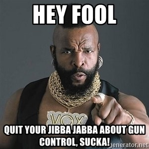 Mr T - Hey Fool Quit your jibba jabba about gun control, Sucka!