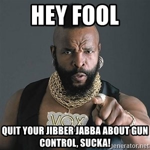 Mr T - Hey Fool  Quit your jibber jabba about gun control, Sucka!