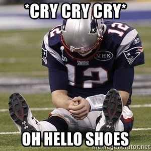 Sad Tom Brady - *cry cry cry* Oh hello shoes