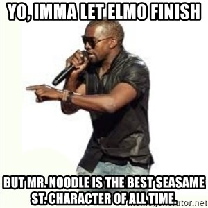 Imma Let you finish kanye west - Yo, imma let Elmo finish But Mr. Noodle is the best seasame st. Character of all time.