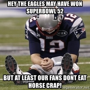 Sad Tom Brady - Hey the eagles may have won Superbowl 52 But at least our Fans dont eat horse crap!