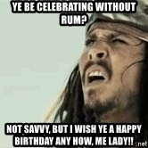 Jack Sparrow Reaction - Ye be celebrating without rum? Not savvy, but I wish ye a Happy Birthday any how, me Lady!!
