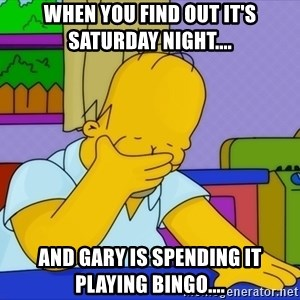 Homer Facepalm - When you find out it's Saturday night.... And Gary is spending it playing Bingo....