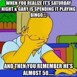 Homer Facepalm - When you realize it's Saturday night & Gary is spending it playing bingo.... And then you remember he's almost 50.....