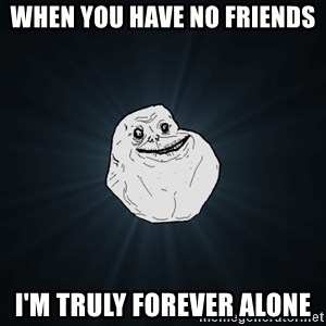 Forever Alone - when you have no friends i'm truly forever alone