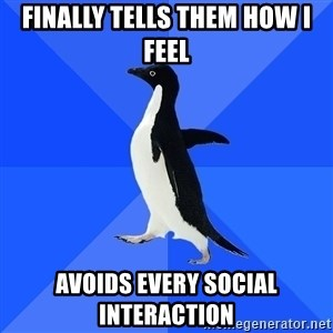 Socially Awkward Penguin - Finally tells them how I feel Avoids every social interaction