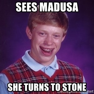 Bad Luck Brian - Sees Madusa  She turns to stone