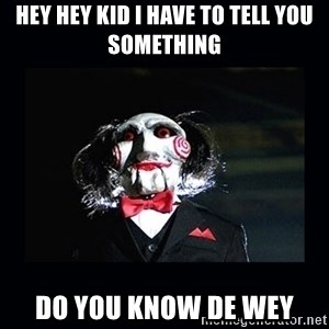 saw jigsaw meme - Hey hey kid I have to tell you something  DO YOU KNOW DE WEY