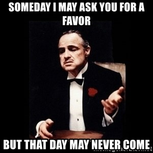 The Godfather - Someday I may ask you for a favor But that day may never come