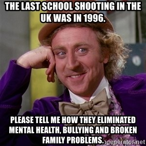 Willy Wonka - The last school shooting in the UK was in 1996. Please tell me how they eliminated mental health, bullying and broken family problems.