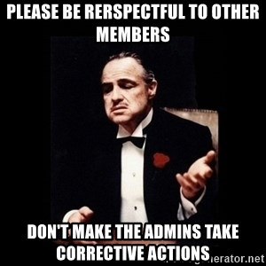 The Godfather - Please Be Rerspectful to other members Don't make the admins take corrective actions