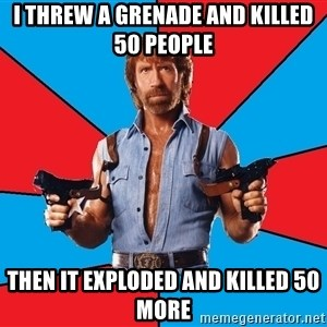 Chuck Norris  - I threw a grenade and killed 50 people Then it Exploded and killed 50 more