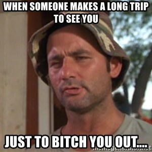 So I got that going on for me, which is nice - When Someone makes a long trip to see you Just to bitch you out....