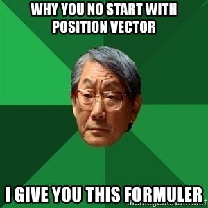 High Expectations Asian Father - Why you no start with position vector I give you this formuler